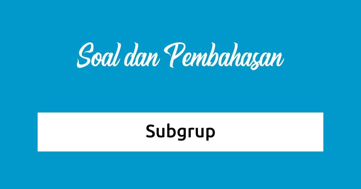 Soal dan Pembahasan - Subgrup
